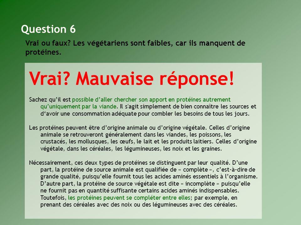 Vrai ou faux? Les végétariens sont faibles, car ils manquent de protéines. Question 6 Vrai? Mauvaise réponse! Sachez quil est possible daller chercher
