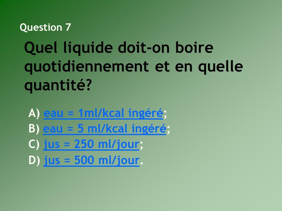 A) eau = 1ml/kcal ingéré;eau = 1ml/kcal ingéré B) eau = 5 ml/kcal ingéré;eau = 5 ml/kcal ingéré C) jus = 250 ml/jour;jus = 250 ml/jour D) jus = 500 ml