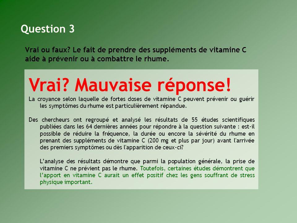 Vrai ou faux? Le fait de prendre des suppléments de vitamine C aide à prévenir ou à combattre le rhume. Vrai? Mauvaise réponse! La croyance selon laqu