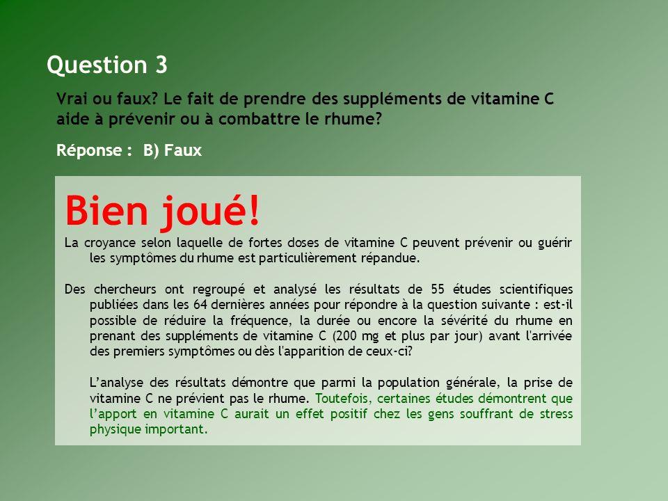 Vrai ou faux? Le fait de prendre des suppléments de vitamine C aide à prévenir ou à combattre le rhume? Réponse : B) Faux Bien joué! La croyance selon