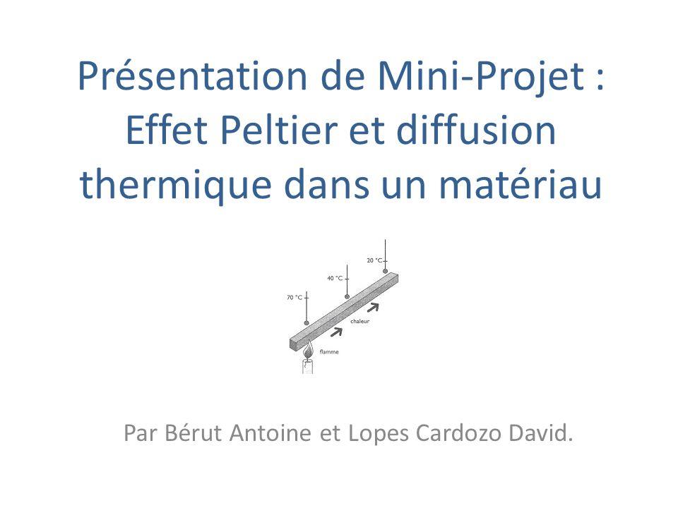 Présentation de Mini-Projet : Effet Peltier et diffusion thermique dans un matériau Par Bérut Antoine et Lopes Cardozo David.