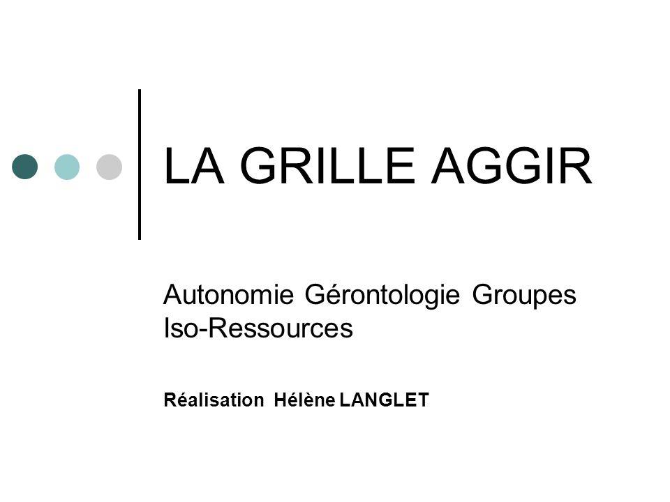 LA GRILLE AGGIR Autonomie Gérontologie Groupes Iso-Ressources Réalisation Hélène LANGLET