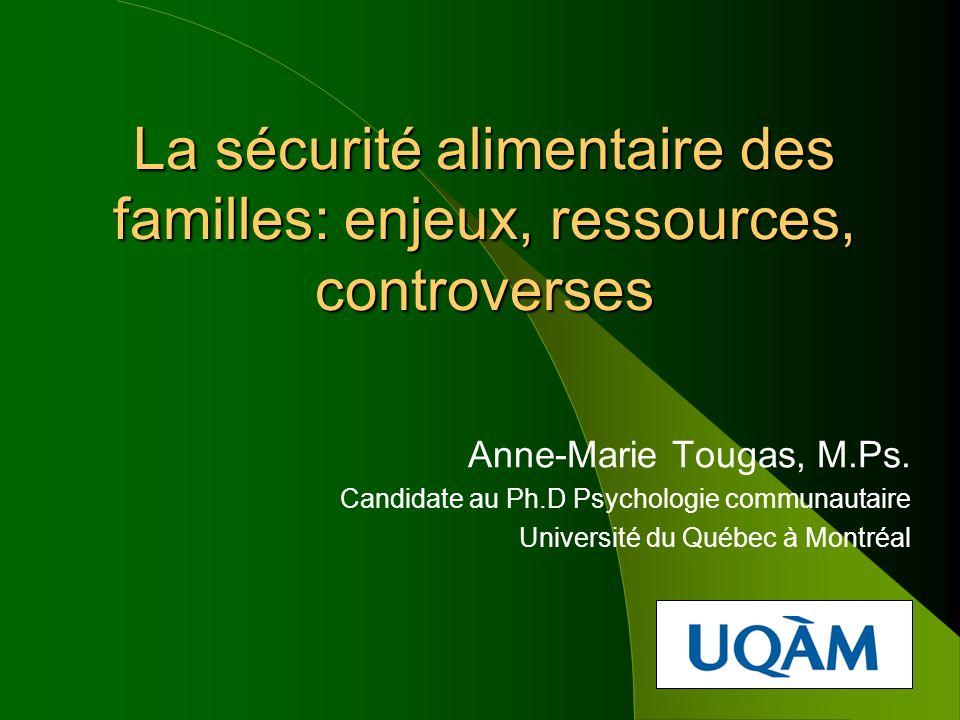 La sécurité alimentaire des familles: enjeux, ressources, controverses Anne-Marie Tougas, M.Ps. Candidate au Ph.D Psychologie communautaire Université