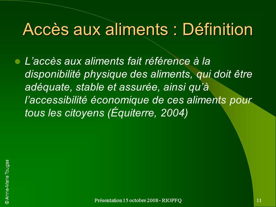 © Anne-Marie Tougas Présentation 15 octobre 2008 - RIOPFQ11 Accès aux aliments : Définition Laccès aux aliments fait référence à la disponibilité phys