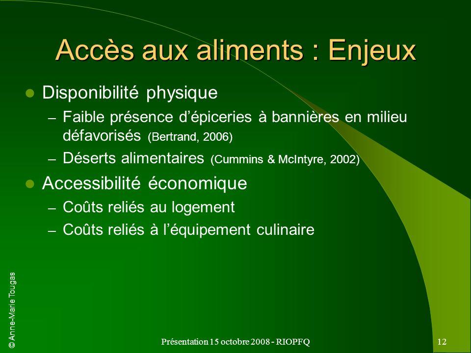 © Anne-Marie Tougas Présentation 15 octobre 2008 - RIOPFQ12 Accès aux aliments : Enjeux Disponibilité physique – Faible présence dépiceries à bannière