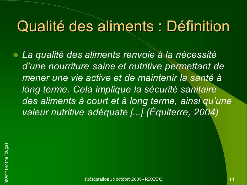 © Anne-Marie Tougas Présentation 15 octobre 2008 - RIOPFQ14 Qualité des aliments : Définition La qualité des aliments renvoie à la nécessité dune nour