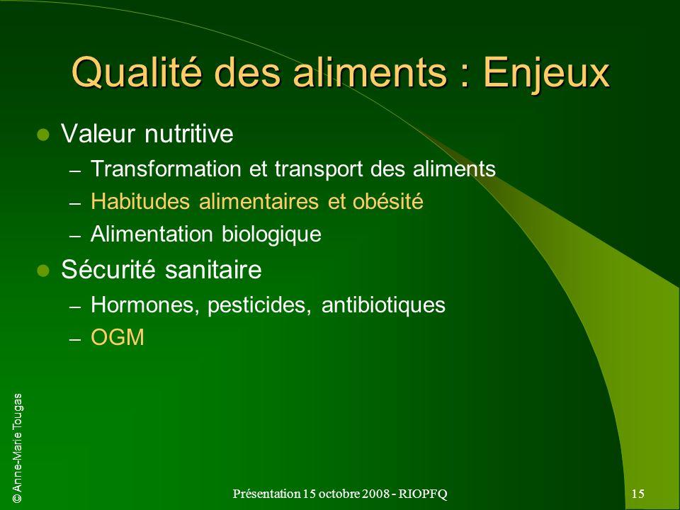 © Anne-Marie Tougas Présentation 15 octobre 2008 - RIOPFQ15 Qualité des aliments : Enjeux Valeur nutritive – Transformation et transport des aliments