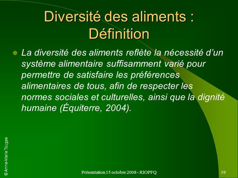 © Anne-Marie Tougas Présentation 15 octobre 2008 - RIOPFQ19 Diversité des aliments : Définition La diversité des aliments reflète la nécessité dun sys