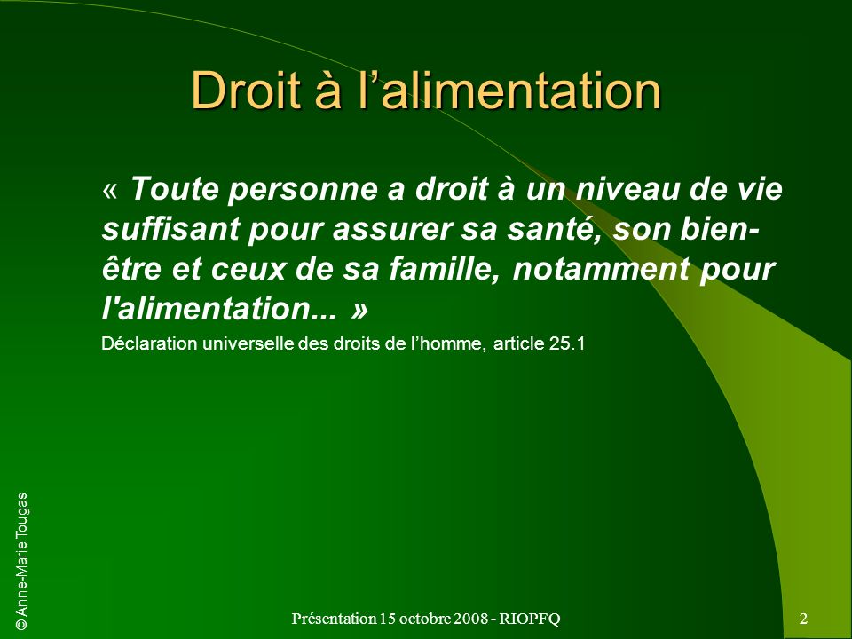 © Anne-Marie Tougas Présentation 15 octobre 2008 - RIOPFQ2 Droit à lalimentation « Toute personne a droit à un niveau de vie suffisant pour assurer sa