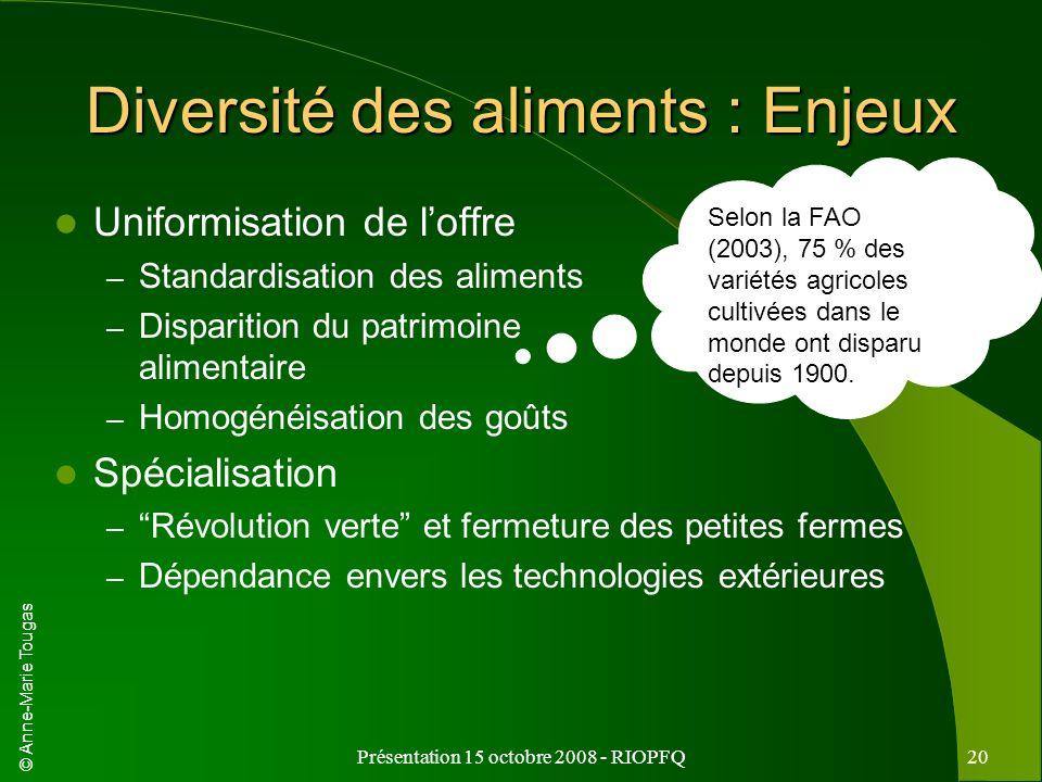 © Anne-Marie Tougas Présentation 15 octobre 2008 - RIOPFQ20 Diversité des aliments : Enjeux Uniformisation de loffre – Standardisation des aliments –