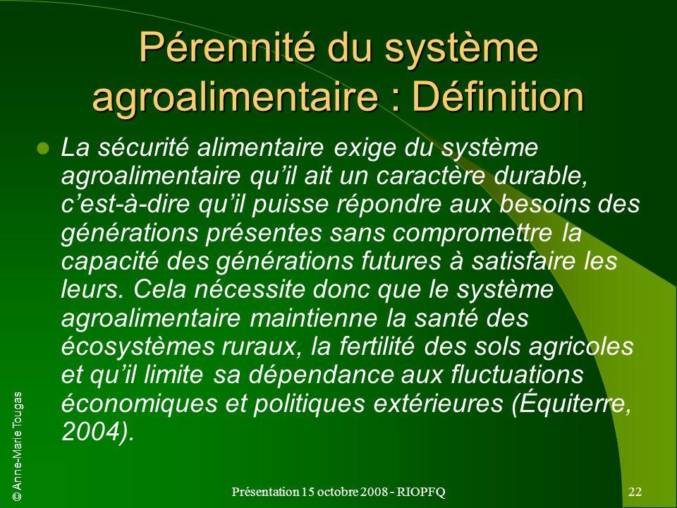 © Anne-Marie Tougas Présentation 15 octobre 2008 - RIOPFQ22 Pérennité du système agroalimentaire : Définition La sécurité alimentaire exige du système