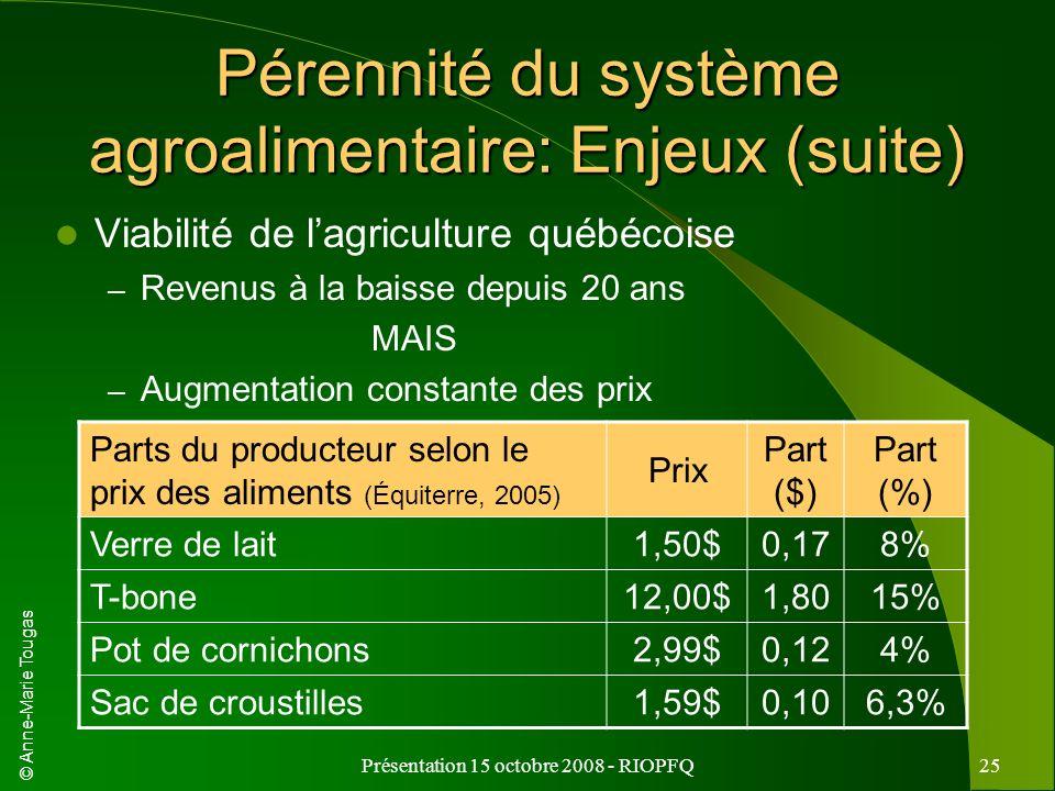 © Anne-Marie Tougas Présentation 15 octobre 2008 - RIOPFQ25 Pérennité du système agroalimentaire: Enjeux (suite) Viabilité de lagriculture québécoise