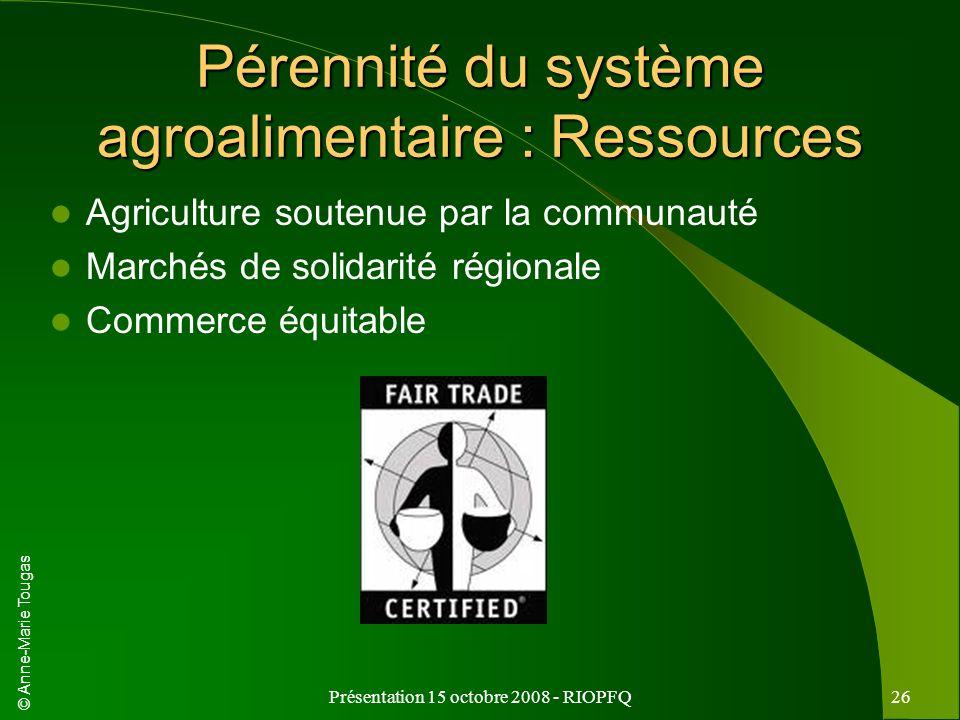 © Anne-Marie Tougas Présentation 15 octobre 2008 - RIOPFQ26 Pérennité du système agroalimentaire : Ressources Agriculture soutenue par la communauté M