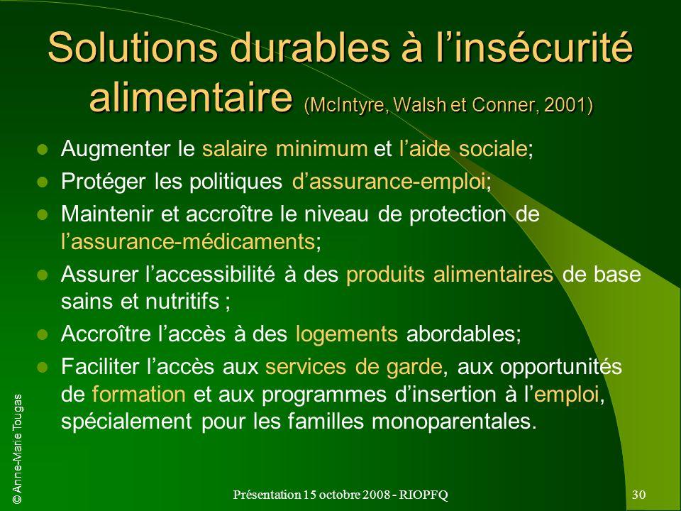 © Anne-Marie Tougas Présentation 15 octobre 2008 - RIOPFQ30 Solutions durables à linsécurité alimentaire (McIntyre, Walsh et Conner, 2001) Augmenter l