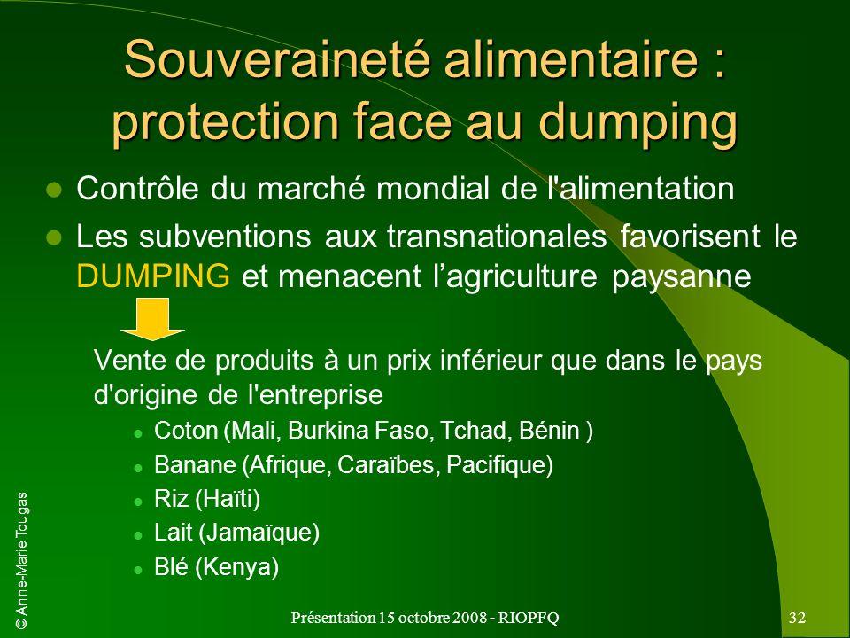 © Anne-Marie Tougas Présentation 15 octobre 2008 - RIOPFQ32 Souveraineté alimentaire : protection face au dumping Contrôle du marché mondial de l'alim