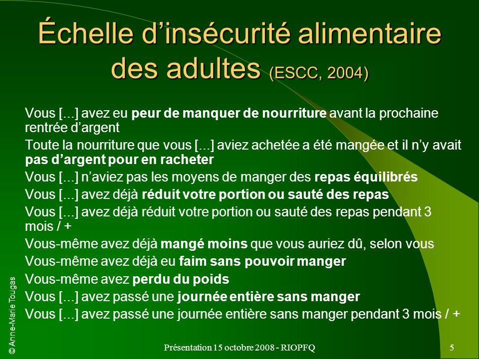 © Anne-Marie Tougas Présentation 15 octobre 2008 - RIOPFQ5 Échelle dinsécurité alimentaire des adultes (ESCC, 2004) Vous [...] avez eu peur de manquer