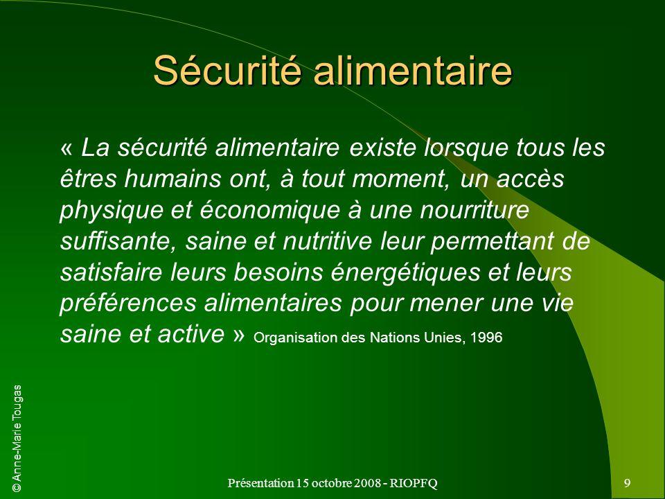 © Anne-Marie Tougas Présentation 15 octobre 2008 - RIOPFQ9 Sécurité alimentaire « La sécurité alimentaire existe lorsque tous les êtres humains ont, à