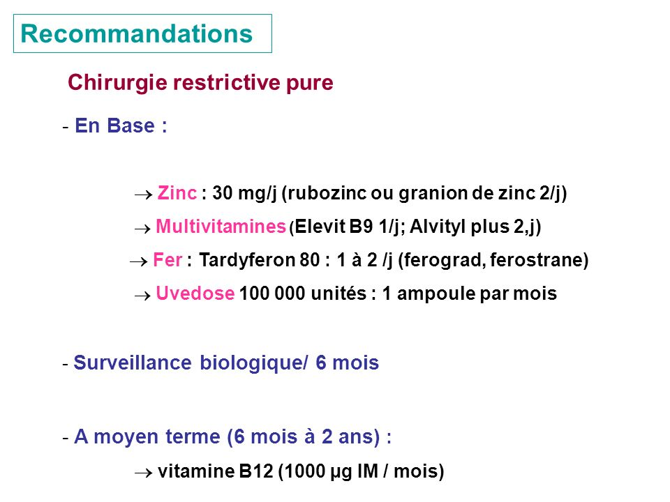 Recommandations Chirurgie restrictive pure - En Base : Zinc : 30 mg/j (rubozinc ou granion de zinc 2/j) Multivitamines ( Elevit B9 1/j; Alvityl plus 2