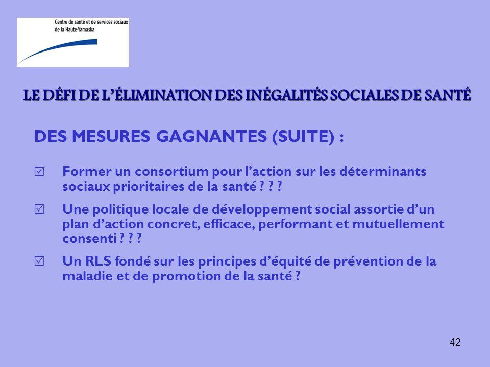 42 LE DÉFI DE LÉLIMINATION DES INÉGALITÉS SOCIALES DE SANTÉ DES MESURES GAGNANTES (SUITE) : Former un consortium pour laction sur les déterminants soc