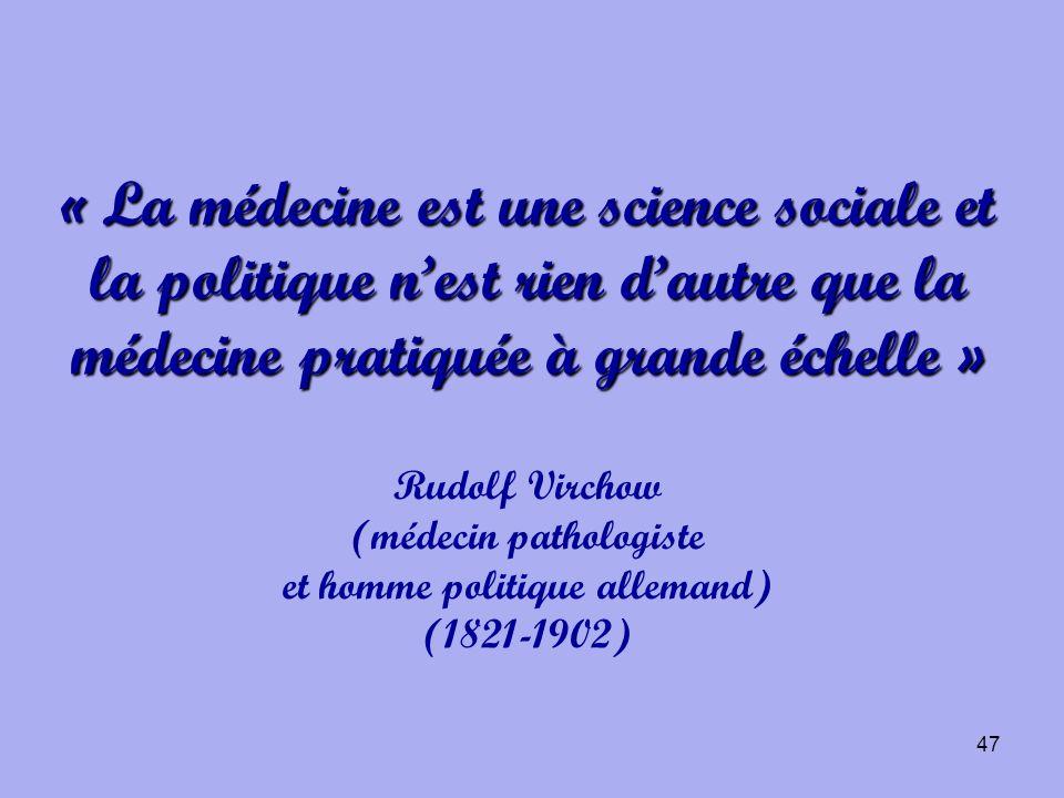 47 « La médecine est une science sociale et la politique nest rien dautre que la médecine pratiquée à grande échelle » « La médecine est une science s