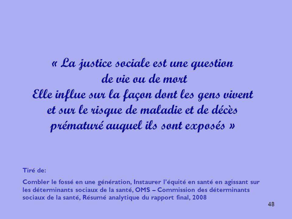 48 « La justice sociale est une question de vie ou de mort Elle influe sur la façon dont les gens vivent et sur le risque de maladie et de décès préma
