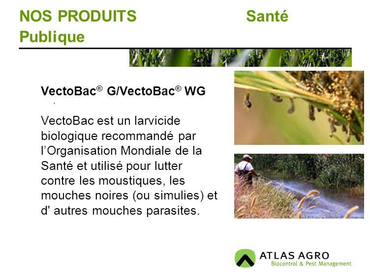 NOS PRODUITS Santé Publique. VectoBac ® G/VectoBac ® WG VectoBac est un larvicide biologique recommandé par lOrganisation Mondiale de la Santé et util