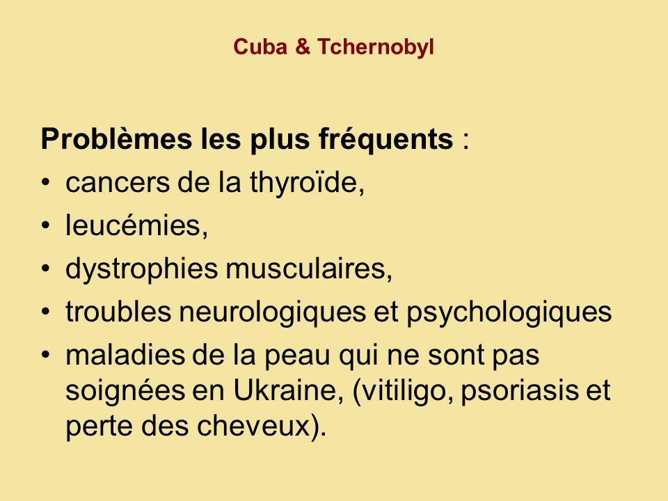 Cuba & Tchernobyl Problèmes les plus fréquents : cancers de la thyroïde, leucémies, dystrophies musculaires, troubles neurologiques et psychologiques maladies de la peau qui ne sont pas soignées en Ukraine, (vitiligo, psoriasis et perte des cheveux).