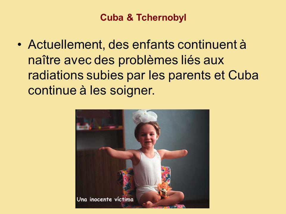 Cuba & Tchernobyl Actuellement, des enfants continuent à naître avec des problèmes liés aux radiations subies par les parents et Cuba continue à les soigner.