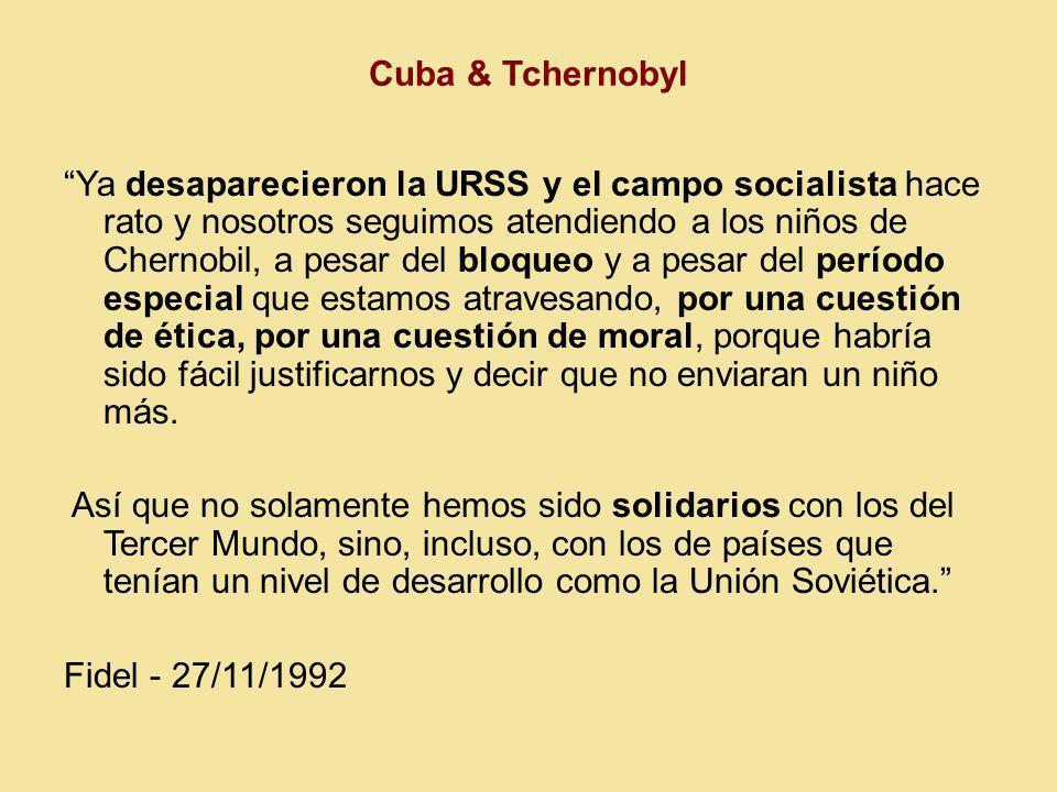 Cuba & Tchernobyl Ya desaparecieron la URSS y el campo socialista hace rato y nosotros seguimos atendiendo a los niños de Chernobil, a pesar del bloqueo y a pesar del período especial que estamos atravesando, por una cuestión de ética, por una cuestión de moral, porque habría sido fácil justificarnos y decir que no enviaran un niño más.