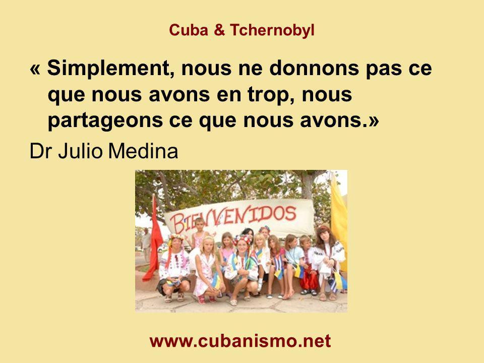 Cuba & Tchernobyl « Simplement, nous ne donnons pas ce que nous avons en trop, nous partageons ce que nous avons.» Dr Julio Medina www.cubanismo.net