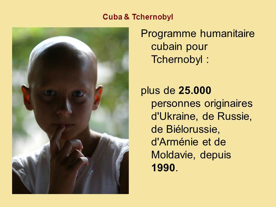 Cuba & Tchernobyl Programme humanitaire cubain pour Tchernobyl : plus de 25.000 personnes originaires d Ukraine, de Russie, de Biélorussie, d Arménie et de Moldavie, depuis 1990.