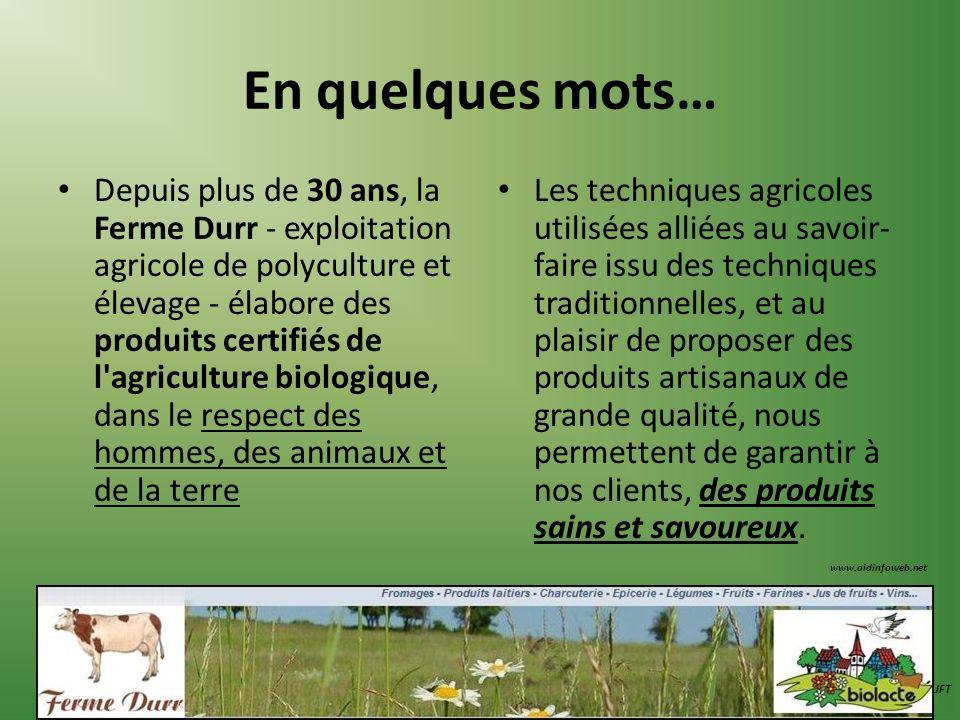 En quelques mots… Depuis plus de 30 ans, la Ferme Durr - exploitation agricole de polyculture et élevage - élabore des produits certifiés de l'agricul