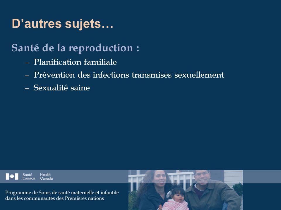 Dautres sujets… Santé de la reproduction : – Planification familiale – Prévention des infections transmises sexuellement – Sexualité saine