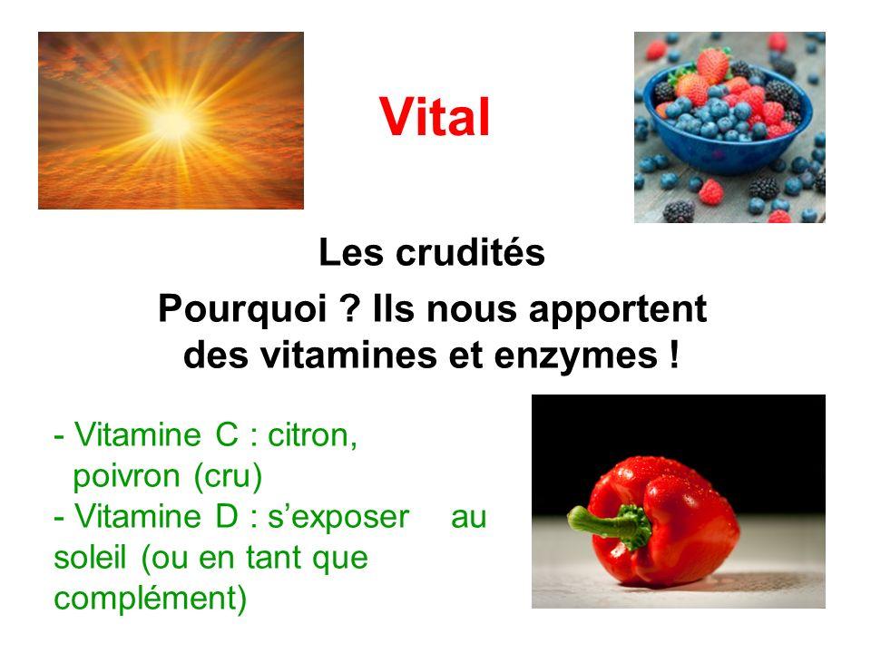 Vital Les crudités Pourquoi ? Ils nous apportent des vitamines et enzymes ! - Vitamine C : citron, poivron (cru) - Vitamine D : sexposer au soleil (ou