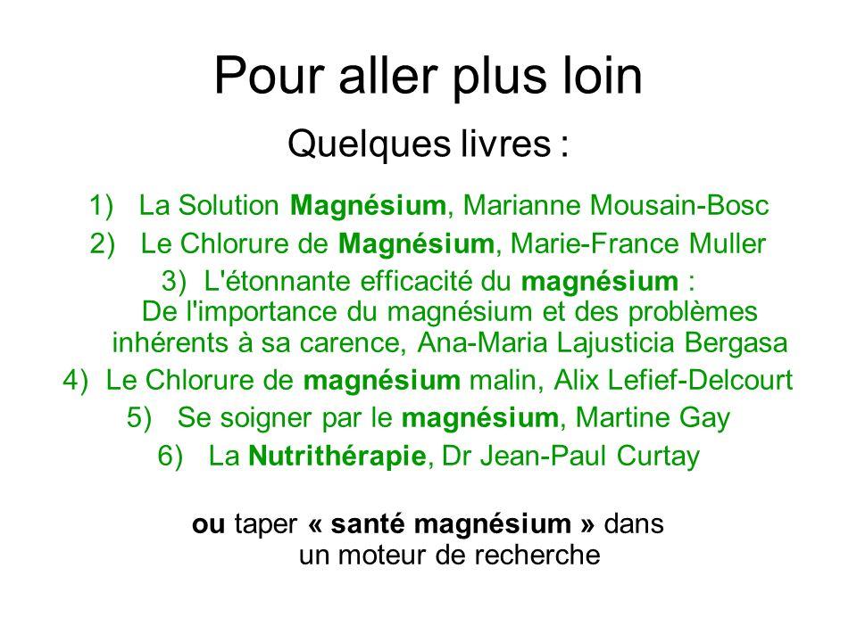 Pour aller plus loin Quelques livres : 1) La Solution Magnésium, Marianne Mousain-Bosc 2) Le Chlorure de Magnésium, Marie-France Muller 3)L'étonnante