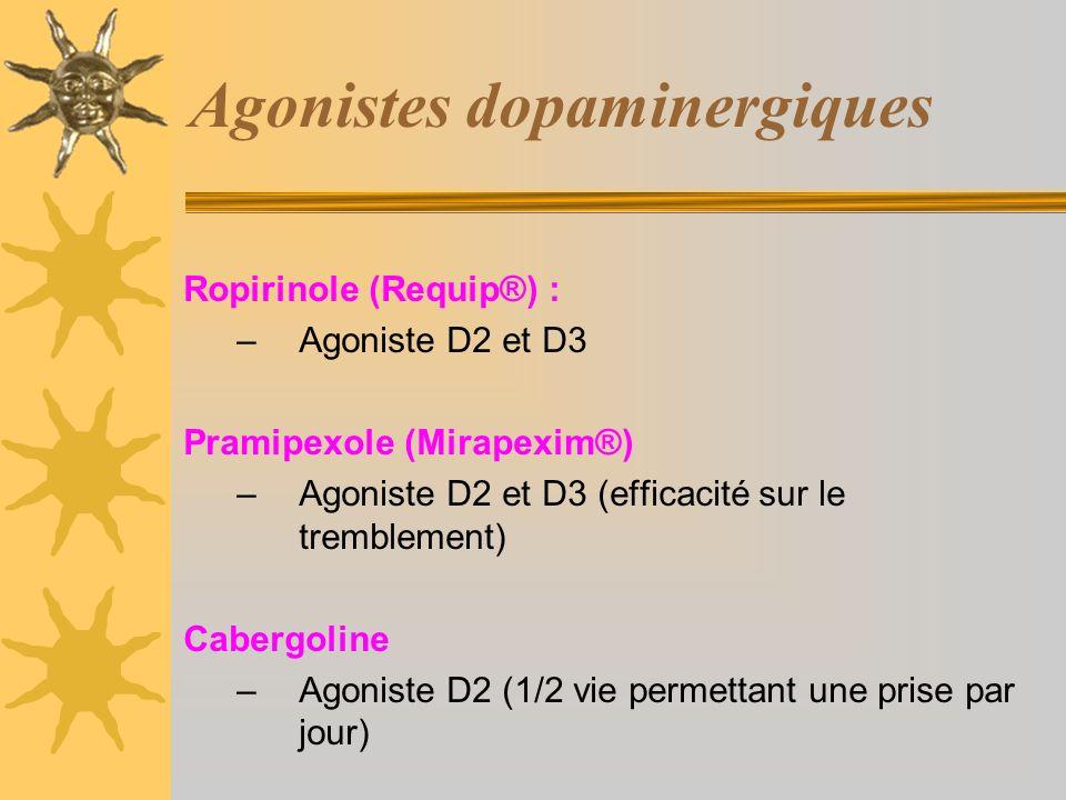 Agonistes dopaminergiques Ropirinole (Requip®) : –Agoniste D2 et D3 Pramipexole (Mirapexim®) –Agoniste D2 et D3 (efficacité sur le tremblement) Cabergoline –Agoniste D2 (1/2 vie permettant une prise par jour)