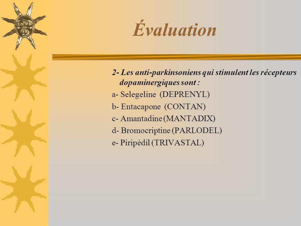Évaluation 2- Les anti-parkinsoniens qui stimulent les récepteurs dopaminergiques sont : a- Selegeline (DEPRENYL) b- Entacapone (CONTAN) c- Amantadine (MANTADIX) d- Bromocriptine (PARLODEL) e- Piripédil (TRIVASTAL)