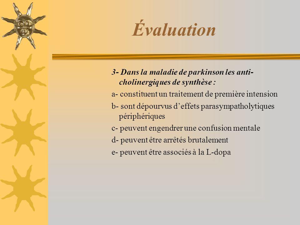 Évaluation 3- Dans la maladie de parkinson les anti- cholinergiques de synthèse : a- constituent un traitement de première intension b- sont dépourvus deffets parasympatholytiques périphériques c- peuvent engendrer une confusion mentale d- peuvent être arrêtés brutalement e- peuvent être associés à la L-dopa