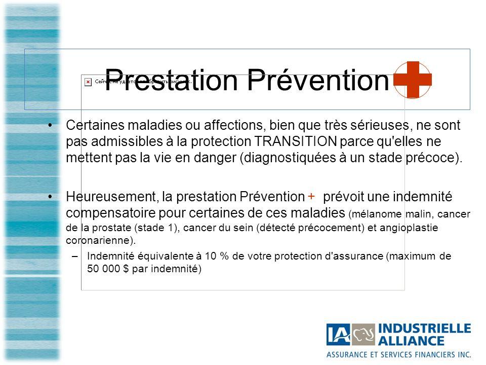 Prestation Prévention Certaines maladies ou affections, bien que très sérieuses, ne sont pas admissibles à la protection TRANSITION parce qu elles ne mettent pas la vie en danger (diagnostiquées à un stade précoce).