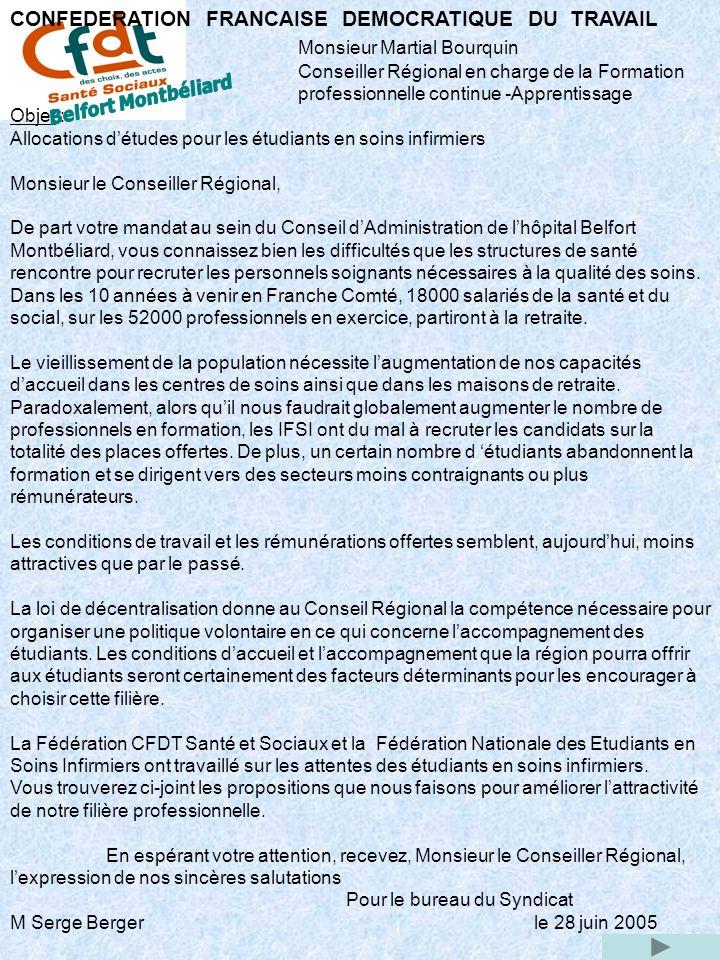 CONFEDERATION FRANCAISE DEMOCRATIQUE DU TRAVAIL Monsieur Martial Bourquin Conseiller Régional en charge de la Formation professionnelle continue -Apprentissage Objet : Allocations détudes pour les étudiants en soins infirmiers Monsieur le Conseiller Régional, De part votre mandat au sein du Conseil dAdministration de lhôpital Belfort Montbéliard, vous connaissez bien les difficultés que les structures de santé rencontre pour recruter les personnels soignants nécessaires à la qualité des soins.