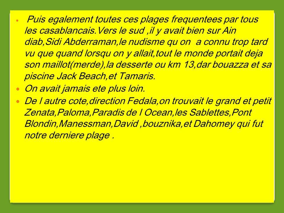 Puis egalement toutes ces plages frequentees par tous les casablancais.Vers le sud,il y avait bien sur Ain diab,Sidi Abderraman,le nudisme qu on a connu trop tard vu que quand lorsqu on y allait,tout le monde portait deja son maillot(merde),la desserte ou km 13,dar bouazza et sa piscine Jack Beach,et Tamaris.