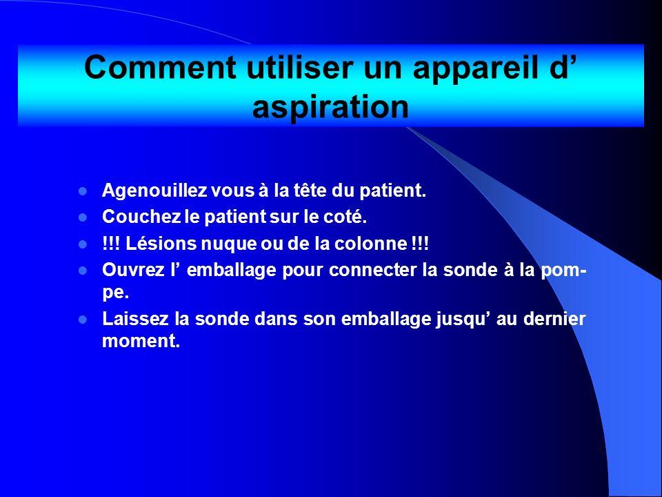 Comment utiliser un appareil d aspiration Agenouillez vous à la tête du patient. Couchez le patient sur le coté. !!! Lésions nuque ou de la colonne !!