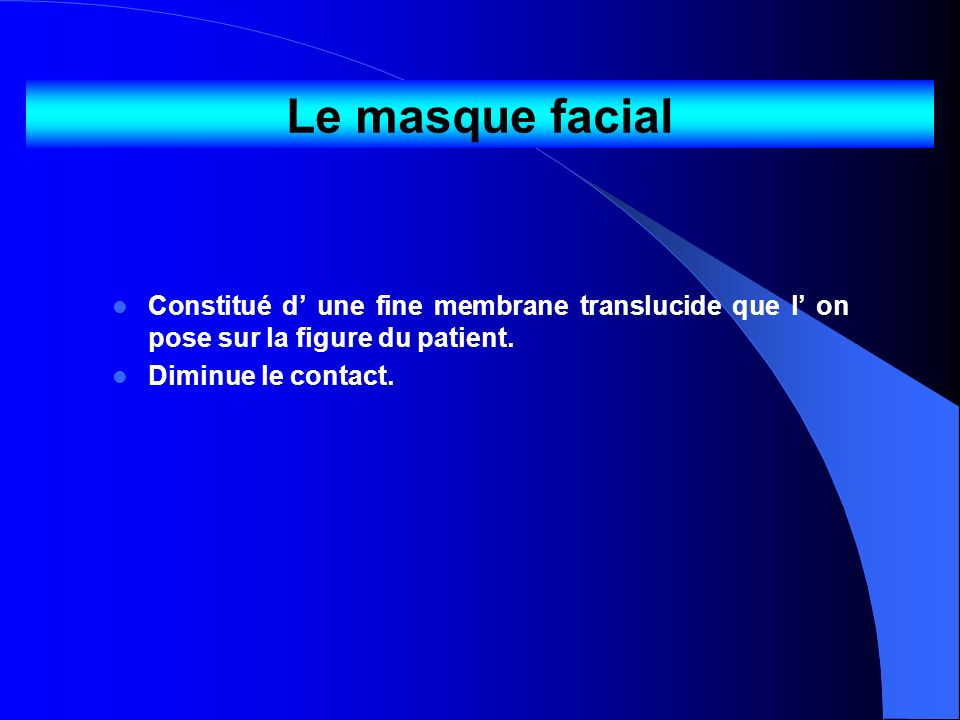 Le masque facial Constitué d une fine membrane translucide que l on pose sur la figure du patient. Diminue le contact.