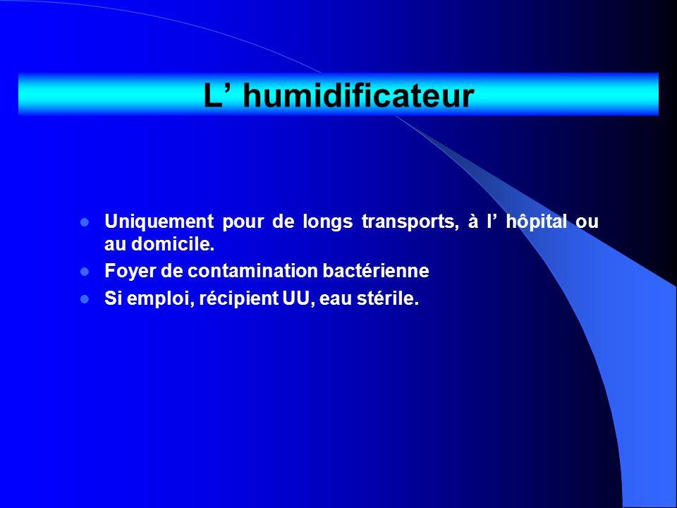 L humidificateur Uniquement pour de longs transports, à l hôpital ou au domicile. Foyer de contamination bactérienne Si emploi, récipient UU, eau stér