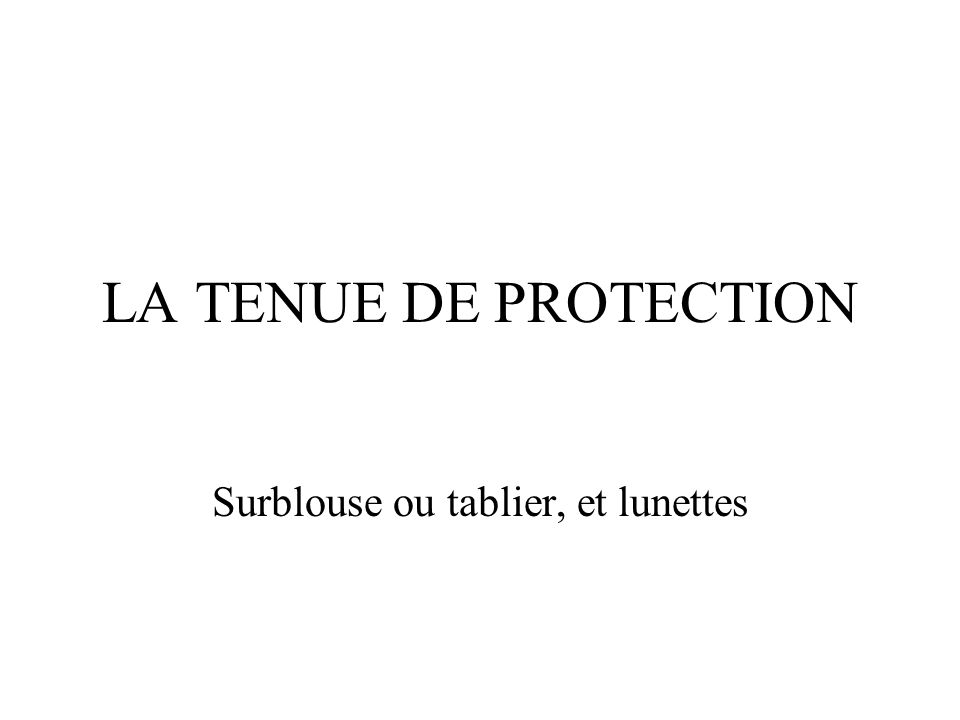 LA TENUE DE PROTECTION Surblouse ou tablier, et lunettes
