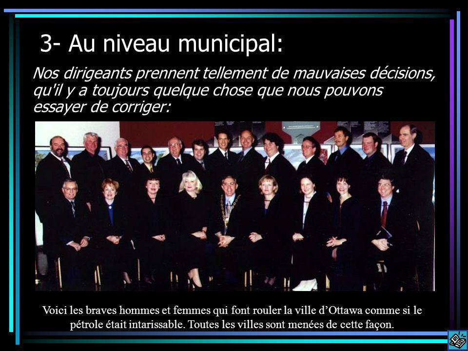 3- Au niveau municipal: Nos dirigeants prennent tellement de mauvaises décisions, qu il y a toujours quelque chose que nous pouvons essayer de corriger: Voici les braves hommes et femmes qui font rouler la ville dOttawa comme si le pétrole était intarissable.