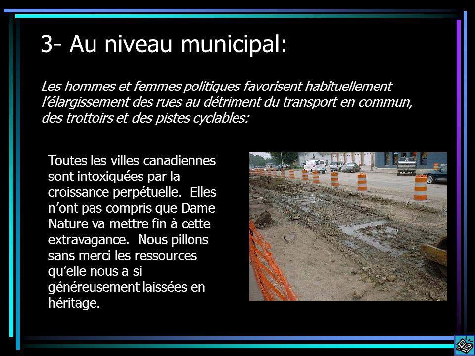 3- Au niveau municipal: Les hommes et femmes politiques favorisent habituellement lélargissement des rues au détriment du transport en commun, des trottoirs et des pistes cyclables: Toutes les villes canadiennes sont intoxiquées par la croissance perpétuelle.