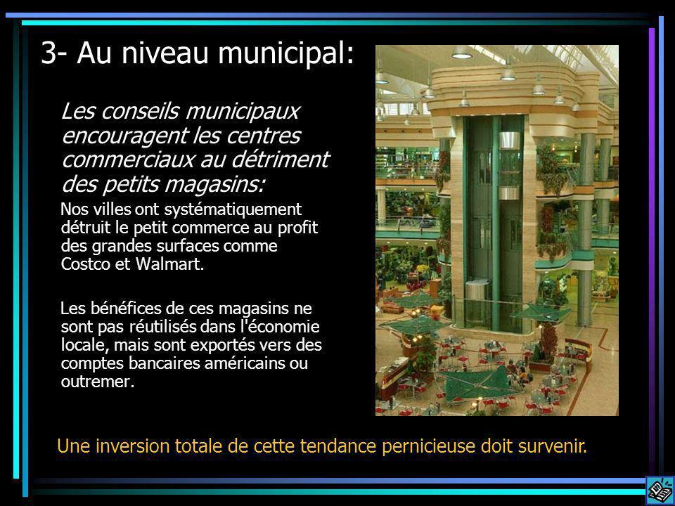 3- Au niveau municipal: Les conseils municipaux encouragent les centres commerciaux au détriment des petits magasins: Nos villes ont systématiquement détruit le petit commerce au profit des grandes surfaces comme Costco et Walmart.