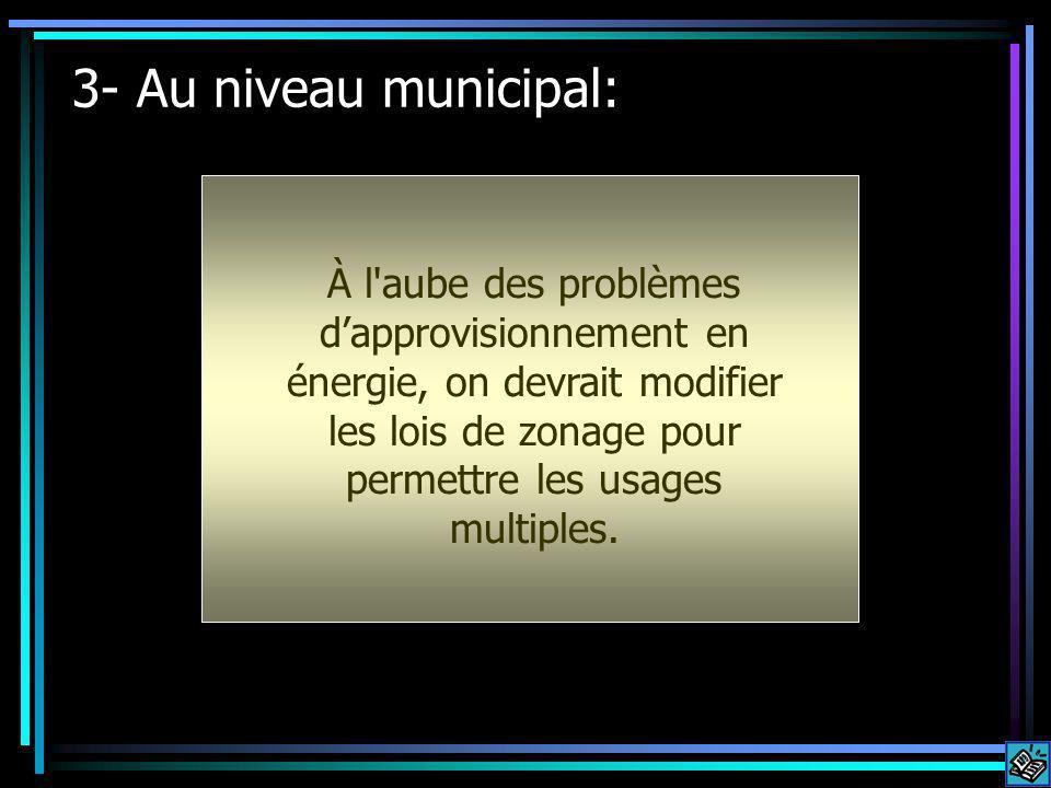 3- Au niveau municipal: À l aube des problèmes dapprovisionnement en énergie, on devrait modifier les lois de zonage pour permettre les usages multiples.
