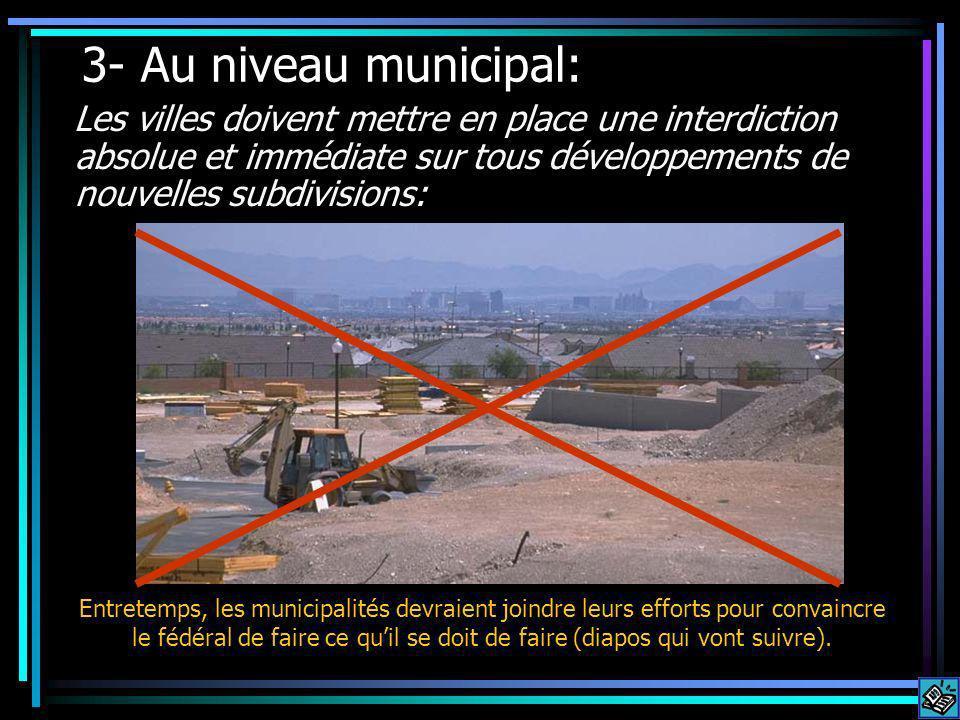 3- Au niveau municipal: Les villes doivent mettre en place une interdiction absolue et immédiate sur tous développements de nouvelles subdivisions: Entretemps, les municipalités devraient joindre leurs efforts pour convaincre le fédéral de faire ce quil se doit de faire (diapos qui vont suivre).